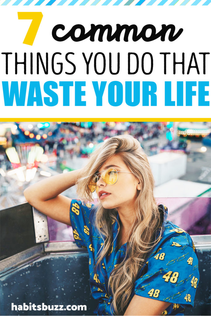 7 common things you do that waste your life