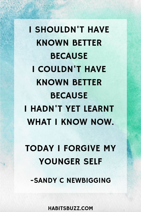 Inspirational quote on self-love/loving yourself-I shouldn't have known better because I couldn't have known better because I hadn't yet learned what I know now. Today I forgive my younger self - Sandy C. Newbigging