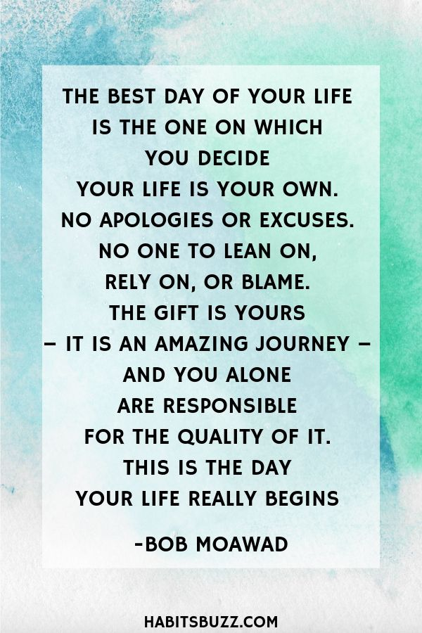 Inspirational quote on self-love/self-acceptance-The best day of your life is the one on which you decide your life is your own. No apologies or excuses. No one to lean on, rely on, or blame. The gift is yours – it is an amazing journey – and you alone are responsible for the quality of it. This is the day your life really begins – Bob Moawad