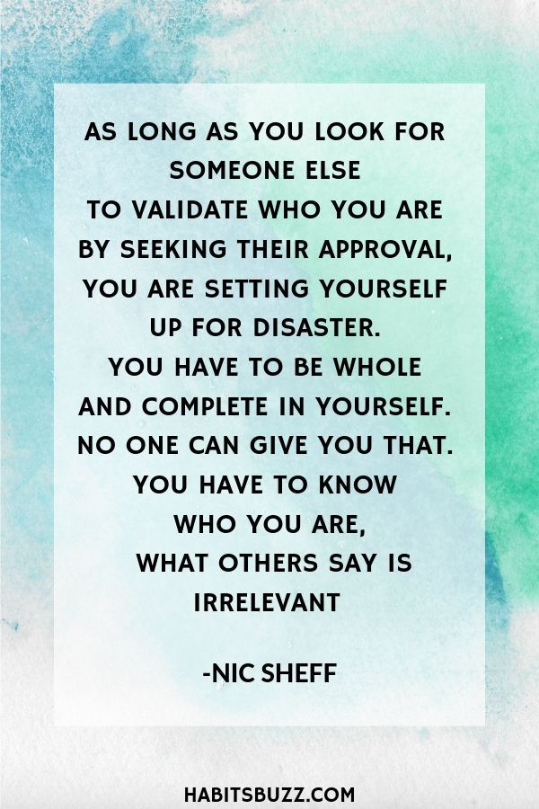 Inspirational quote on self-love/loving yourself-As long as you look for someone else to validate who you are by seeking their approval, you are setting yourself up for disaster. You have to be whole and complete in yourself. No one can give you that. You have to know who you are, what others say is irrelevant - Nic Sheff